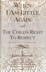 When I Am Little Again and the Child's Right to Respect | Janusz Korczak |