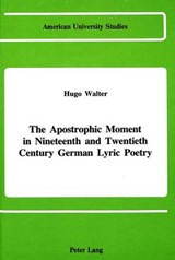 The Apostrophic Moment in 19th and 20th Century German Lyric Poetry | Hugo Walter |