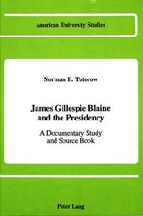James Gillespie Blaine and the Presidency | Norman E. Tutorow |