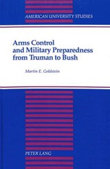 Arms Control and Military Preparedness from Truman to Bush | Martin E. Goldstein |