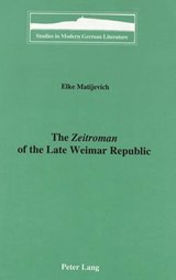 The Zeitroman of the Late Weimar Republic | Elke Matijevich |