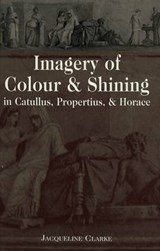 Imagery of Colour and Shining in Catullus, Propertius, and Horace | Jacqueline Clarke |