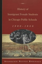 History of Immigrant Female Students in Chicago Public Schools, 1900-1950 | Stephanie Nicole Robinson |