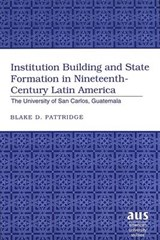 Institution Building and State Formation in Nineteenth-Century Latin America | Blake D. Pattridge |