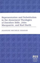 Representation and Substitution in the Atonement Theologies of Dorothee Sölle, John Macquarrie, and Karl Barth | Jeannine Michele Graham |