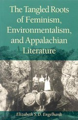 The Tangled Roots of Feminism, Environmentalism, and Appalachian Literature | Elizabeth S. D. Engelhardt |