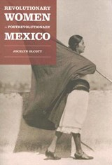 Revolutionary Women in Postrevolutionary Mexico | Jocelyn Olcott |