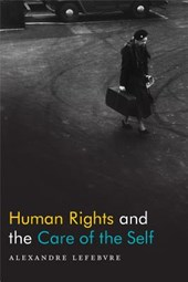 Human Rights and the Care of the Self | Alexandre Lefebvre |