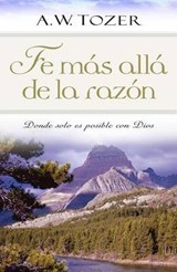 Fe mas alla de la Razon / Faith Beyond Reason | A. W. Tozer |