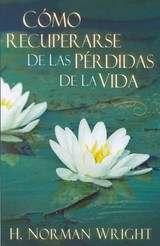 Como Recuperarse de Las Perdidas de la Vida = Recovering from the Losses of Life | H. Norman Wright |