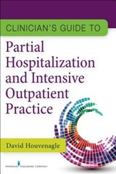 Clinician's Guide to Partial Hospitalization and Intensive Outpatient Practice | Houvenagle, David, Ph.D. |