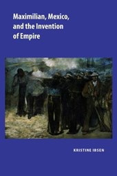 Maximilian, Mexico, and the Invention of Empire