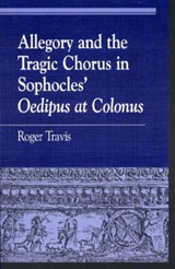 Allegory and the Tragic Chorus in Sophocles' Oedipus at Colonus | Roger Travis |