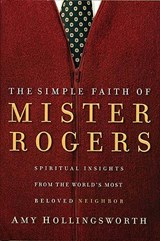 The Simple Faith of Mister Rogers | Amy Hollingsworth |