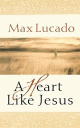 A Heart Like Jesus | Max Lucado |