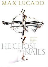He Chose the Nails | Max Lucado |