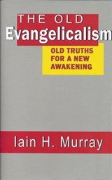 The Old Evangelicalism | Iain H. Murray |