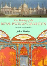 Making of the Royal Pavilion, Brighton | John Morley |