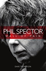 Phil Spector: Wall Of Pain | Dave Thompson |