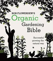 Bob Flowerdew's Organic Gardening Bible: Successful growing