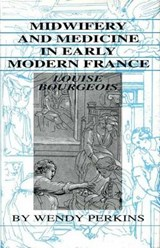 Midwifery and Medicine in Early Modern France | Wendy Perkins |