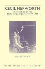 Cecil Hepworth and the Rise of the British Film Industry 1899-1911 | Simon Brown |