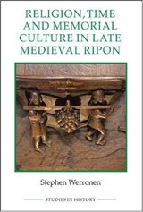 Religion, Time and Memorial Culture in Late Medieval Ripon | Stephen Werronen |