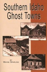 Southern Idaho Ghost Towns | Wayne Sparling |