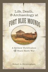 Life, Death, and Archaeology at Fort Blue Mounds | Robert A. Birmingham |