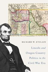Lincoln and Oregon Country Politics in the Civil War Era | Richard W. Etulain |
