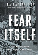 Fear Itself - The New Deal and the Origins of Our Time | Ira Katznelson |