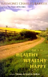 How to Be Healthy, Wealthy, Happy | Raymond C. Barker |