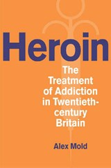 Heroin - The Treatment of Addiction in Twentieth-Century Britain | Alex Mold |