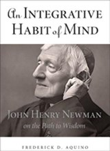 An Integrative Habit of Mind - John Henry Newman on the Path to Wisdom | Frederick Aquino |