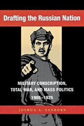 Drafting the Russian Nation - Military Conscription, Total War and Mass Politics, 1905-1925 | Joshua Sanborn |