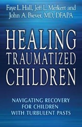 Healing Traumatized Children | Hall, Faye L. ; Merkert, Jeff L. ; Biever, John A., M.d. |