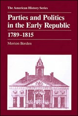 Parties and Politics in the Early Republic 1789 - 1815 | Morton Borden |