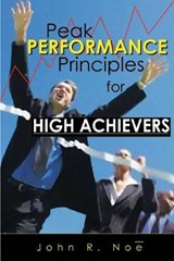 Peak Performance Principles for High Achievers | John R. Noe |