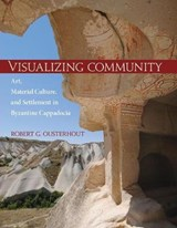 Visualizing Community - Art, Material Culture, and Settlement in Byzantine Cappadocia | Robert G. Ousterhout |