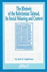 The Rhetoric of the Babylonian Talmud, Its Social Meaning and Context | Jack N. Lightstone |