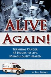 Alive Again! Terminal Cancer. 48 Hours to Live. Miraculously Healed.