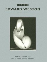 In Focus: Edward Weston - Photographs from the J.Paul Getty Museum | . Abbott |
