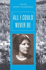 All I Could Never Be - A Novel | Anzia Yezierska |