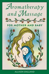 Aromatherapy and Massage for Mother and Baby | Allison England |