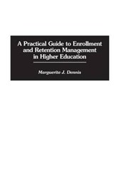 A Practical Guide to Enrollment and Retention Management in Higher Education