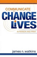 Communicate to Change Lives in Person and in Print | James N. Watkins |