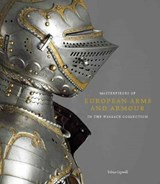 Masterpieces of European Arms and Armour in the Wallace Collection | Tobias Capwell |