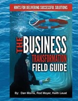 The Business Transformation Field Guide | Morris, Dan ; Moyer, Rod ; Leust, Keith |
