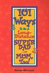 101 Ways to be a Long-Distance Super-Dad ...or Mom, Too! | George Newman |