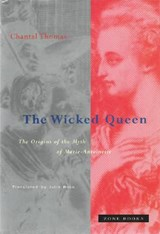The Wicked Queen - The Origins of the Myth of Marie-Antoinette | Chantal Thomas |